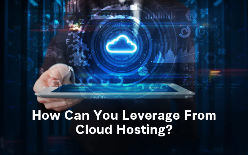 How Can You Leverage From Cloud Hosting?